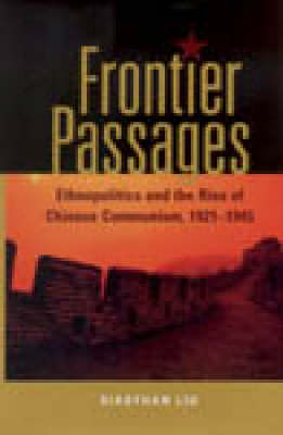 Frontier Passages: Ethnopolitics and the Rise of Chinese Communism, 1921-1945 (Hardback)