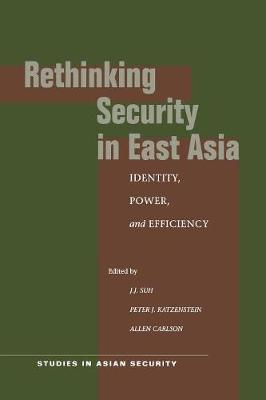 Rethinking Security in East Asia: Identity, Power, and Efficiency - Studies in Asian Security (Paperback)