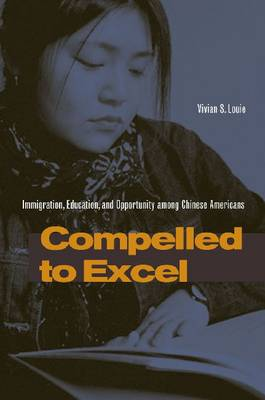 Compelled to Excel: Immigration, Education, and Opportunity among Chinese Americans (Hardback)