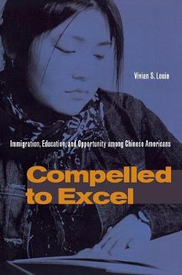 Compelled to Excel: Immigration, Education, and Opportunity among Chinese Americans (Paperback)