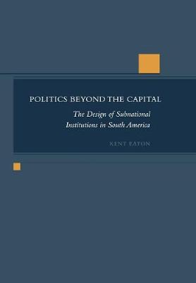 Politics Beyond the Capital: The Design of Subnational Institutions in South America (Hardback)
