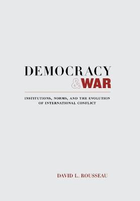 Democracy and War: Institutions, Norms, and the Evolution of International Conflict (Hardback)