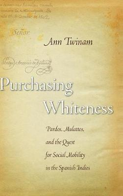 Purchasing Whiteness: Pardos, Mulattos, and the Quest for Social Mobility in the Spanish Indies (Hardback)