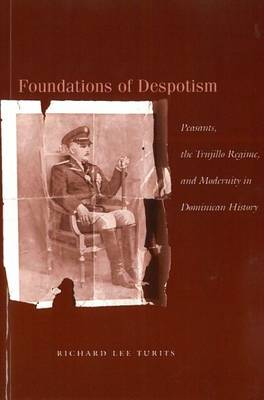 Foundations of Despotism: Peasants, the Trujillo Regime, and Modernity in Dominican History (Paperback)