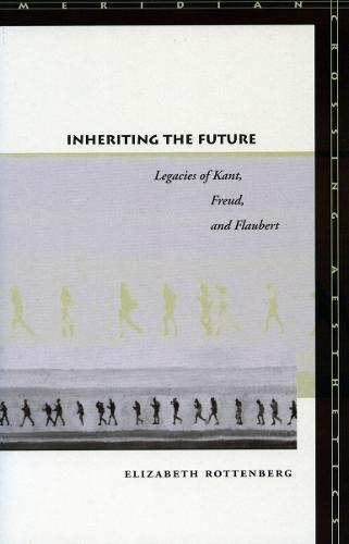 Inheriting the Future: Legacies of Kant, Freud, and Flaubert - Meridian: Crossing Aesthetics (Hardback)