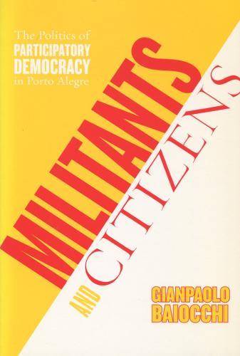 Militants and Citizens: The Politics of Participatory Democracy in Porto Alegre (Hardback)
