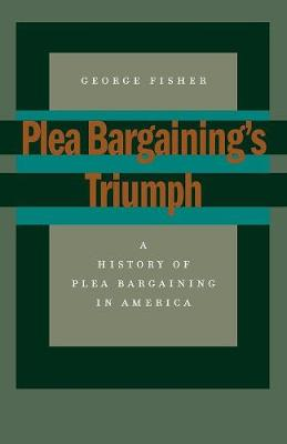 Plea Bargaining's Triumph: A History of Plea Bargaining in America (Paperback)
