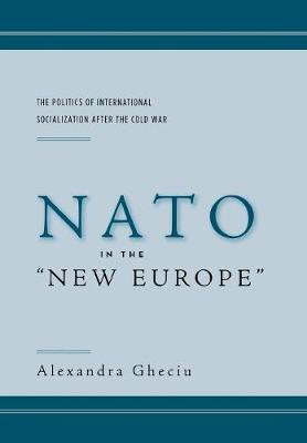 """NATO in the """"New Europe"""": The Politics of International Socialization After the Cold War (Hardback)"""