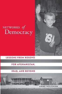 Networks of Democracy: Lessons from Kosovo for Afghanistan, Iraq, and Beyond (Hardback)