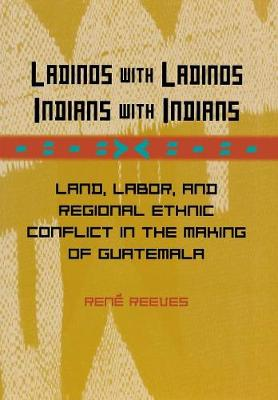 Ladinos with Ladinos, Indians with Indians: Land, Labor, and Regional Ethnic Conflict in the Making of Guatemala (Hardback)