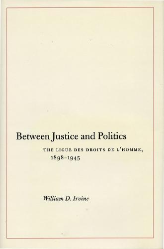 Between Justice and Politics: The Ligue des Droits de l'Homme, 1898-1945 (Hardback)