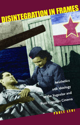 Disintegration in Frames: Aesthetics and Ideology in the Yugoslav and Post-Yugoslav Cinema (Hardback)