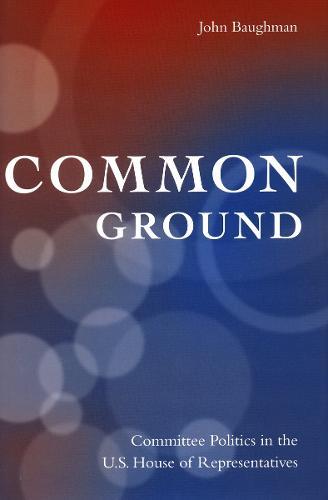 Common Ground: Committee Politics in the U.S. House of Representatives (Hardback)