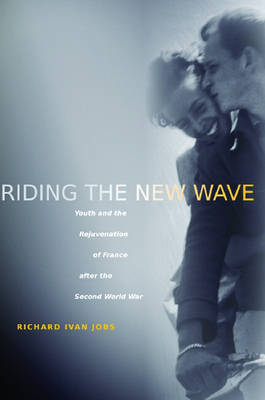 Riding the New Wave: Youth and the Rejuvenation of France after the Second World War (Hardback)