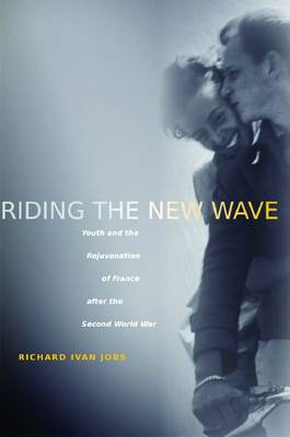 Riding the New Wave: Youth and the Rejuvenation of France after the Second World War (Paperback)