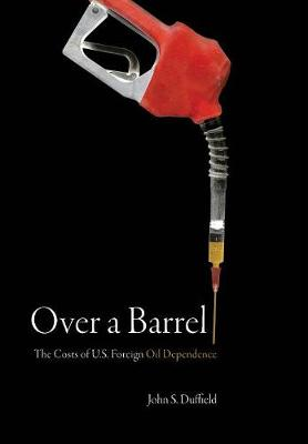 Over a Barrel: The Costs of U.S. Foreign Oil Dependence (Hardback)