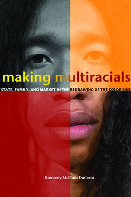 Making Multiracials: State, Family, and Market in the Redrawing of the Color Line (Hardback)