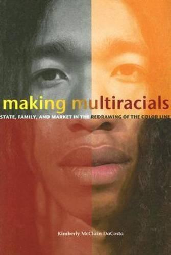 Making Multiracials: State, Family, and Market in the Redrawing of the Color Line (Paperback)
