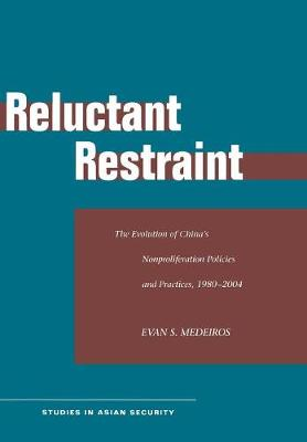 Reluctant Restraint: The Evolution of China's Nonproliferation Policies and Practices, 1980-2004 - Studies in Asian Security (Hardback)