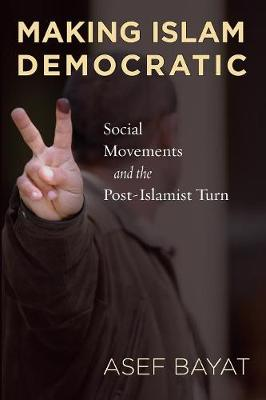 Making Islam Democratic: Social Movements and the Post-Islamist Turn - Stanford Studies in Middle Eastern and Islamic Societies and Cultures (Paperback)