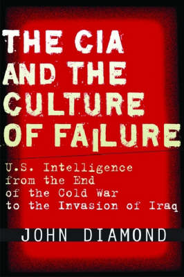 The CIA and the Culture of Failure: U.S. Intelligence from the End of the Cold War to the Invasion of Iraq (Hardback)