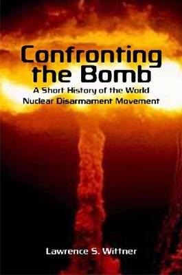 Confronting the Bomb: A Short History of the World Nuclear Disarmament Movement - Stanford Nuclear Age Series (Hardback)