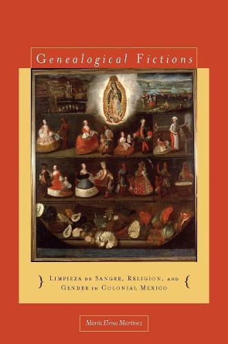 Genealogical Fictions: Limpieza de Sangre, Religion, and Gender in Colonial Mexico (Hardback)
