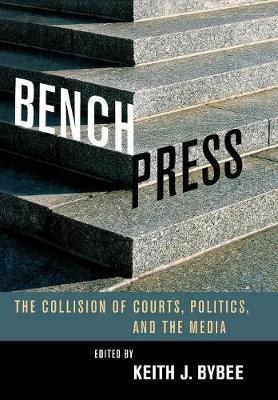 Bench Press: The Collision of Courts, Politics, and the Media - Stanford Studies in Law and Politics (Hardback)