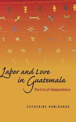 Labor and Love in Guatemala: The Eve of Independence (Hardback)
