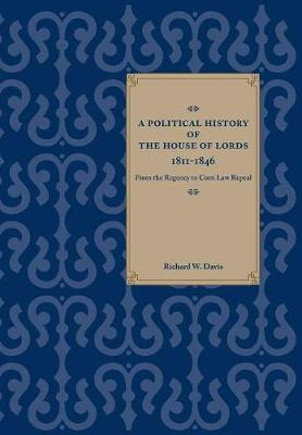 A Political History of the House of Lords, 1811-1846: From the Regency to Corn Law Repeal (Hardback)
