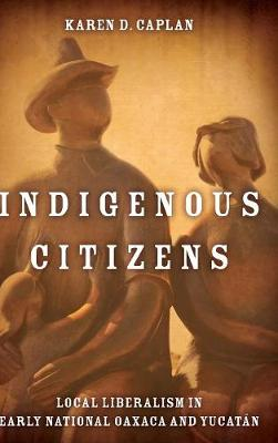 Indigenous Citizens: Local Liberalism in Early National Oaxaca and Yucatan (Hardback)