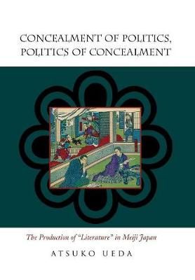 "Concealment of Politics, Politics of Concealment: The Production of ""Literature"" in Meiji Japan (Hardback)"