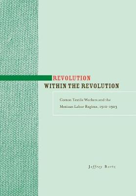 Revolution within the Revolution: Cotton Textile Workers and the Mexican Labor Regime, 1910-1923 (Hardback)
