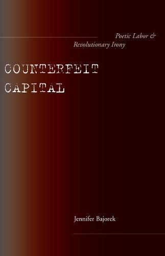 Counterfeit Capital: Poetic Labor and Revolutionary Irony (Hardback)