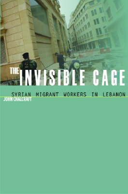 The Invisible Cage: Syrian Migrant Workers in Lebanon - Stanford Studies in Middle Eastern and Islamic Societies and Cultures (Hardback)