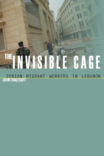 The Invisible Cage: Syrian Migrant Workers in Lebanon - Stanford Studies in Middle Eastern and Islamic Societies and Cultures (Paperback)