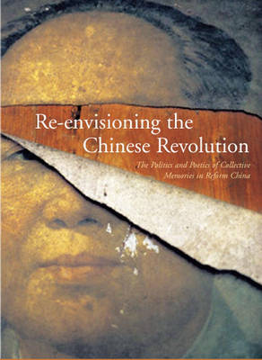 Re-envisioning the Chinese Revolution: The Politics and Poetics of Collective Memory in Reform China (Hardback)