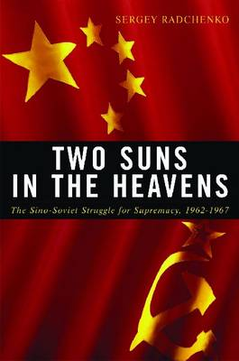 Two Suns in the Heavens: The Sino-Soviet Struggle for Supremacy, 1962-1967 - Cold War International History Project (Hardback)