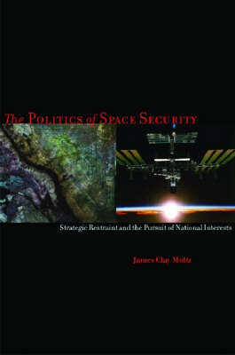 The Politics of Space Security: Strategic Restraint and the Pursuit of National Interests (Hardback)