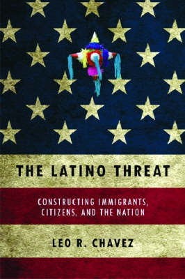 The Latino Threat: Constructing Immigrants, Citizens, and the Nation (Hardback)