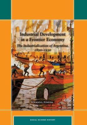 Industrial Development in a Frontier Economy: The Industrialization of Argentina, 1890-1930 - Social Science History (Hardback)