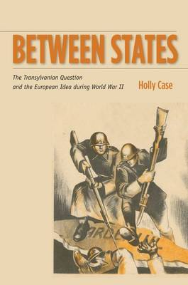 Between States: The Transylvanian Question and the European Idea during World War II - Stanford Studies on Central and Eastern Europe (Hardback)