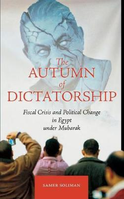 The Autumn of Dictatorship: Fiscal Crisis and Political Change in Egypt under Mubarak - Stanford Studies in Middle Eastern and Islamic Societies and Cultures (Hardback)