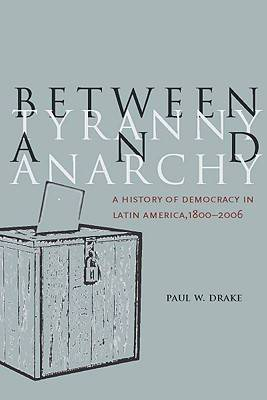Between Tyranny and Anarchy: A History of Democracy in Latin America, 1800-2006 - Social Science History (Hardback)