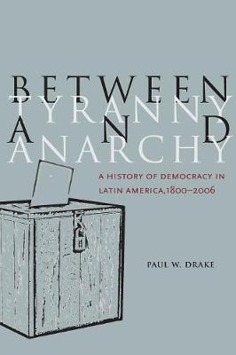 Between Tyranny and Anarchy: A History of Democracy in Latin America, 1800-2006 - Social Science History (Paperback)