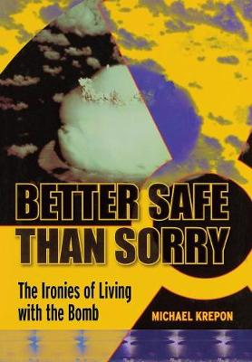 Better Safe Than Sorry: The Ironies of Living with the Bomb (Hardback)