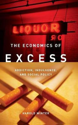 The Economics of Excess: Addiction, Indulgence, and Social Policy (Hardback)