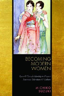 Becoming Modern Women: Love and Female Identity in Prewar Japanese Literature and Culture (Hardback)