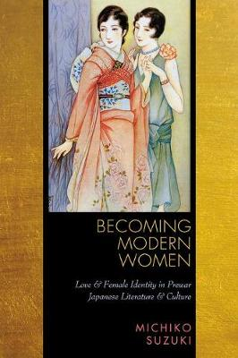 Becoming Modern Women: Love and Female Identity in Prewar Japanese Literature and Culture (Paperback)