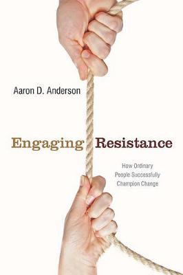 Engaging Resistance: How Ordinary People Successfully Champion Change (Hardback)